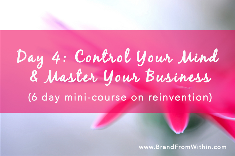 Day 4 { Control Your Mind, Master Your Business}: Reinvention Series