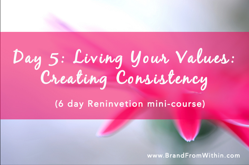 Day 5 {Living Your Values & Creating Consistency} Reinvention Series